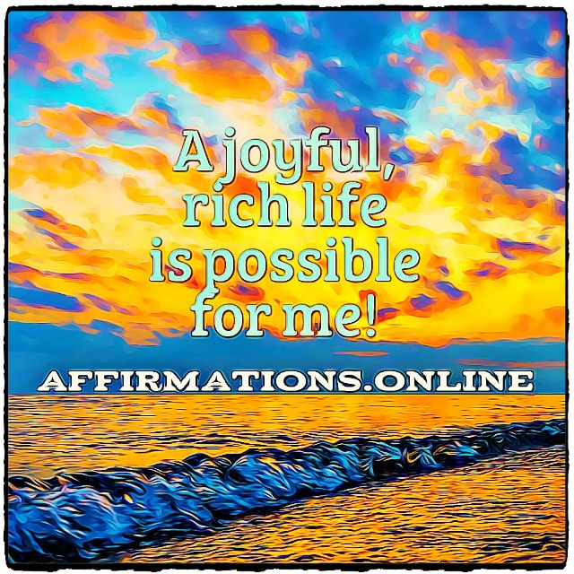 Positive affirmation from Affirmations.online - A joyful, rich life is possible for me!