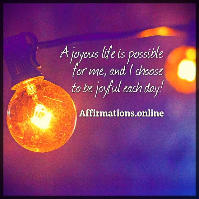 Positive affirmation from Affirmations.online - A joyous life is possible for me, and I choose to be joyful each day!
