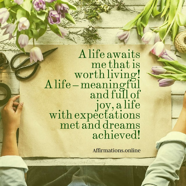 Image affirmation from Affirmations.online - A life awaits me that is worth living! A life – meaningful and full of joy, a life with expectations met and dreams achieved!