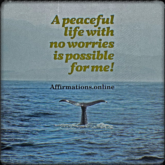 Positive affirmation from Affirmations.online - A peaceful life with no worries is possible for me!