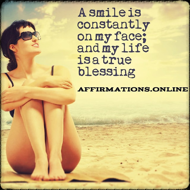 Positive affirmation from Affirmations.online - A smile is constantly on my face; and my life is a true blessing!