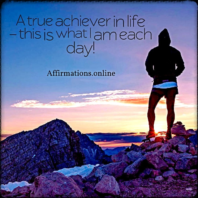 Positive affirmation from Affirmations.online - A true achiever in life – this is what I am each day!