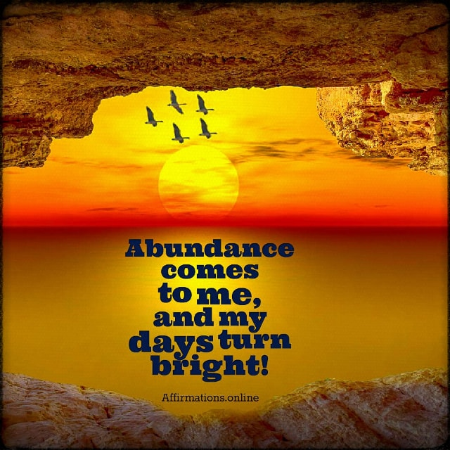 Positive affirmation from Affirmations.online - Abundance comes to me, and my days turn bright!