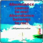Abundance comes to me, and my days turn bright!