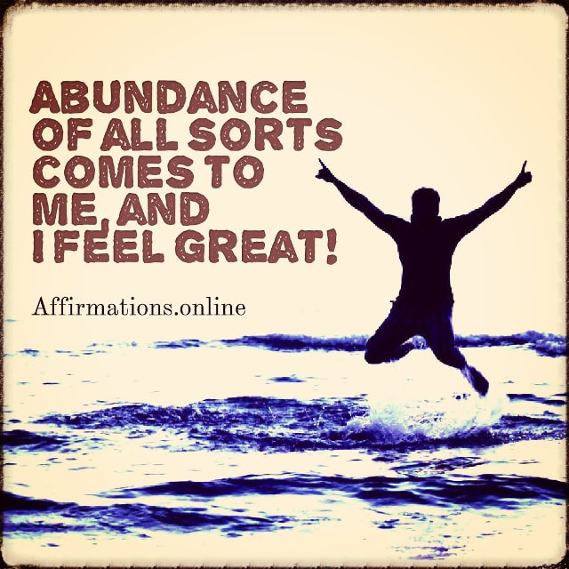 Positive affirmation from Affirmations.online - Abundance of all sorts comes to me, and I feel great!