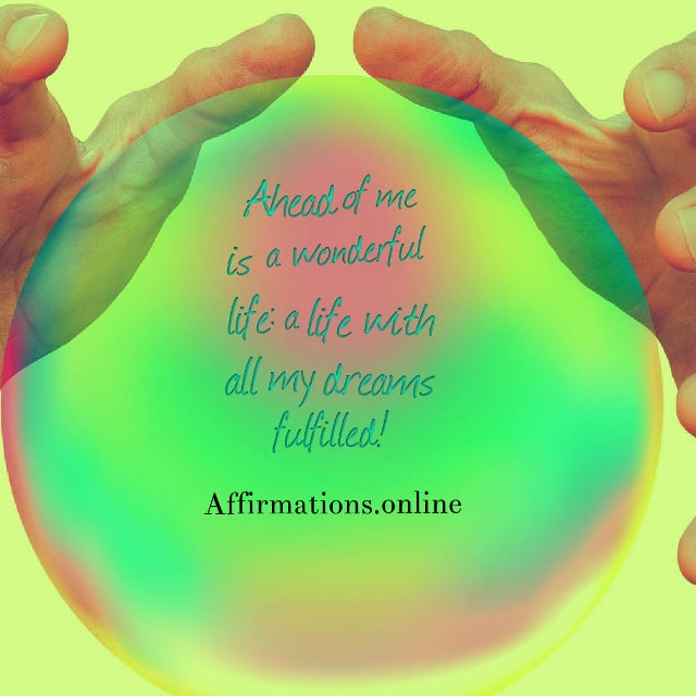 Image affirmation from Affirmations.online - Ahead of me is a wonderful life: a life with all my dreams fulfilled!