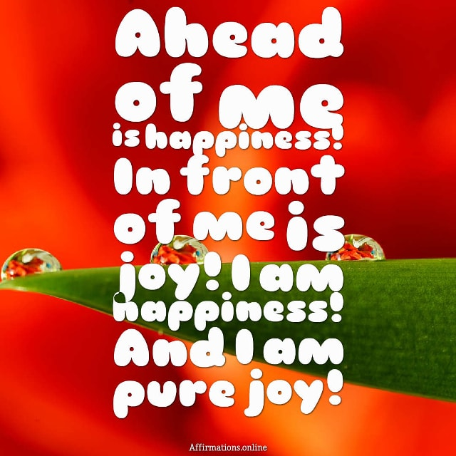 Image affirmation from Affirmations.online - Ahead of me is happiness! In front of me is joy! I am happiness! And I am pure joy!