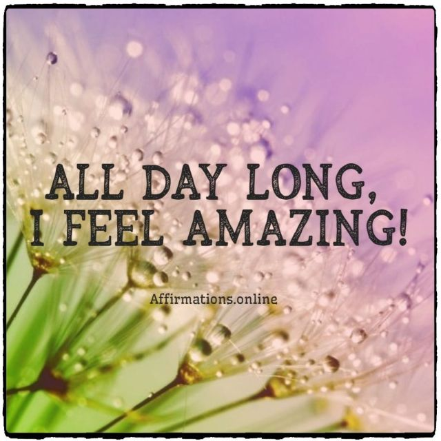 Positive affirmation from Affirmations.online - All day long, I feel amazing!