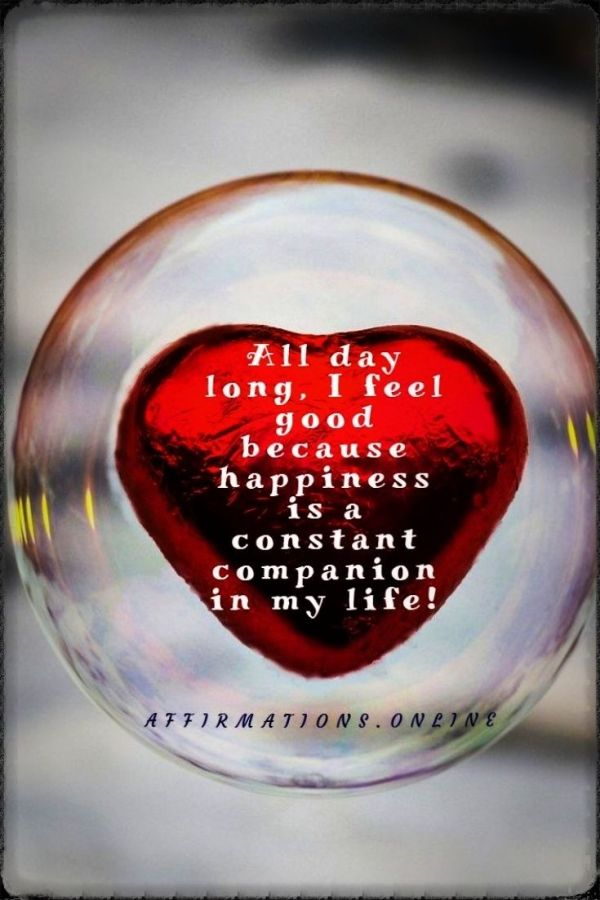 Positive affirmation from Affirmations.online - All day long, I feel good because happiness is a constant companion in my life!