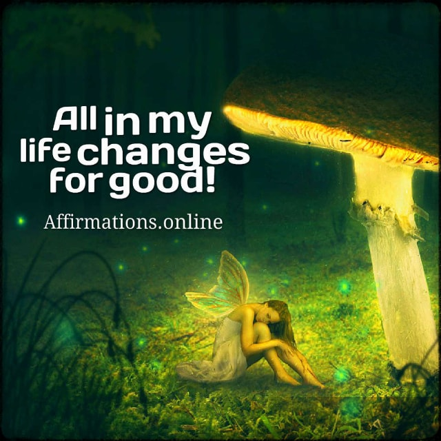 Positive affirmation from Affirmations.online - All in my life changes for good!