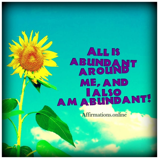 Positive affirmation from Affirmations.online - All is abundant around me, and I also am abundant!