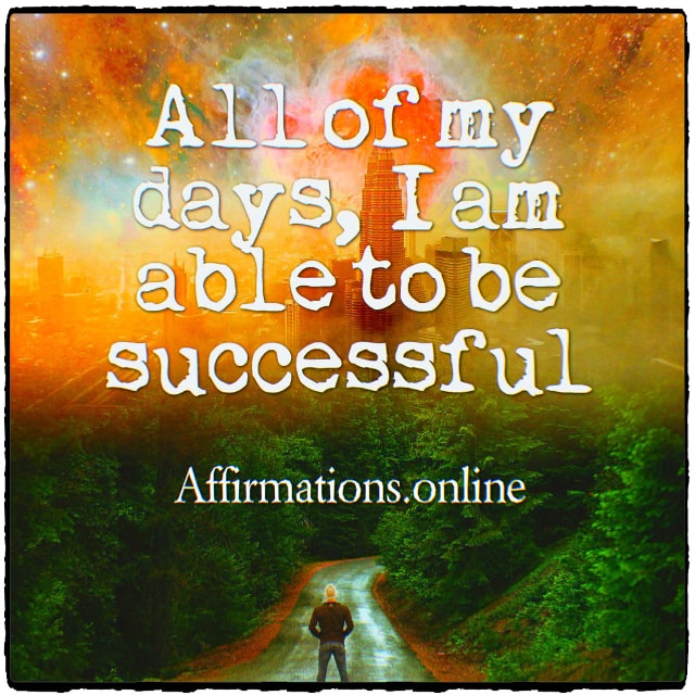 Positive affirmation from Affirmations.online - All of my days, I am able to be successful!