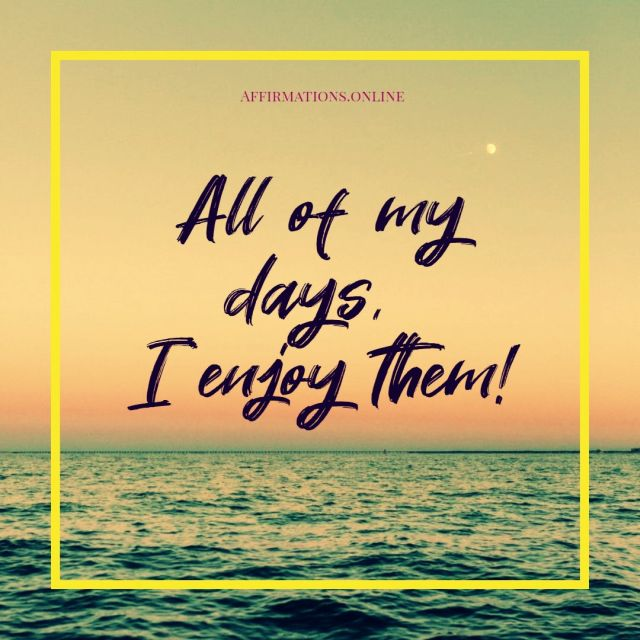 Positive affirmation from Affirmations.online - All of my days, I enjoy them!