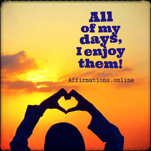 All of my days, I enjoy them!