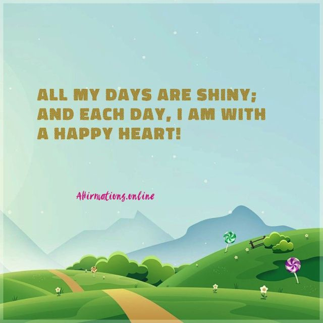 Positive affirmation from Affirmations.online - All my days are shiny; and each day, I am with a happy heart!
