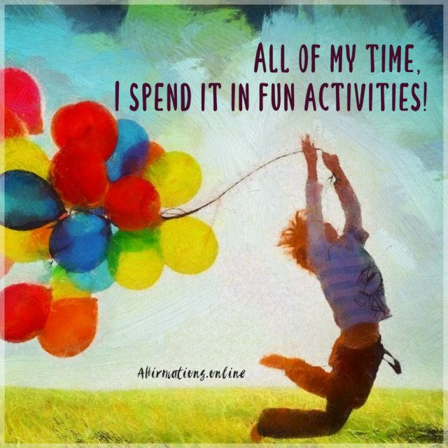 Positive affirmation from Affirmations.online - All of my time, I spend it in fun activities!