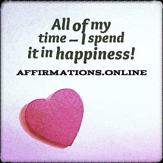 Positive affirmation from Affirmations.online - All of my time – I spend it in happiness!