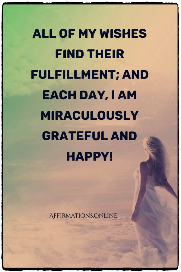Positive affirmation from Affirmations.online - All of my wishes find their fulfillment; and each day, I am miraculously grateful and happy!