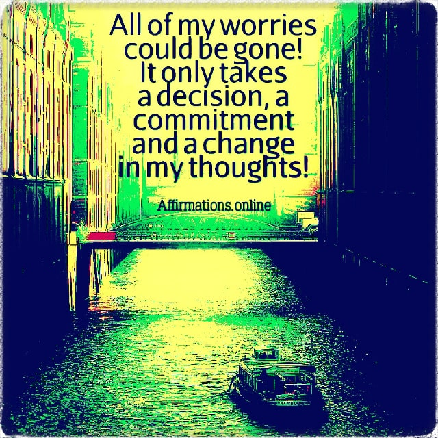 Positive affirmation from Affirmations.online - All of my worries could be gone! It only takes a decision, a commitment and a change in my thoughts!