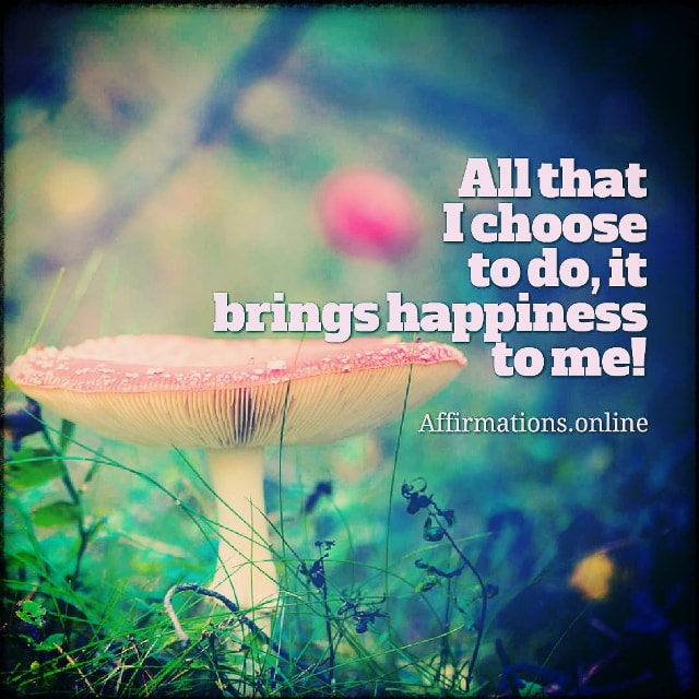 Positive affirmation from Affirmations.online - All that I choose to do, it brings happiness to me!