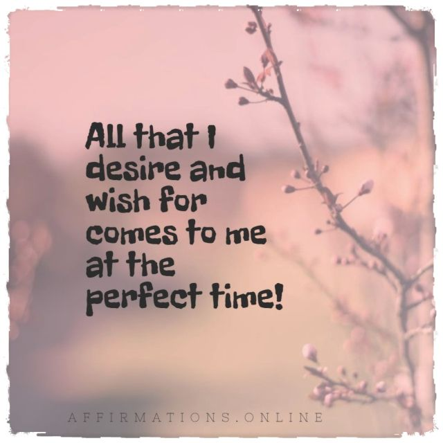 Positive affirmation from Affirmations.online - All that I desire and wish for comes to me at the perfect time!