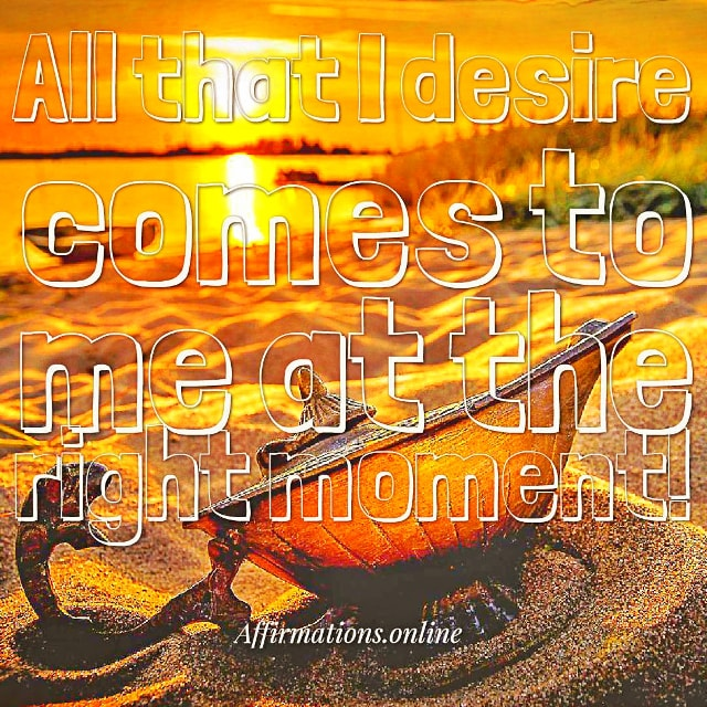 Positive affirmation from Affirmations.online - All that I desire comes to me at the right moment!