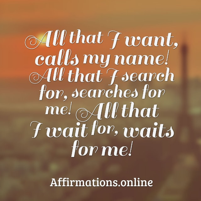 Image affirmation from Affirmations.online - All that I want, calls my name! All that I search for, searches for me! All that I wait for, waits for me!