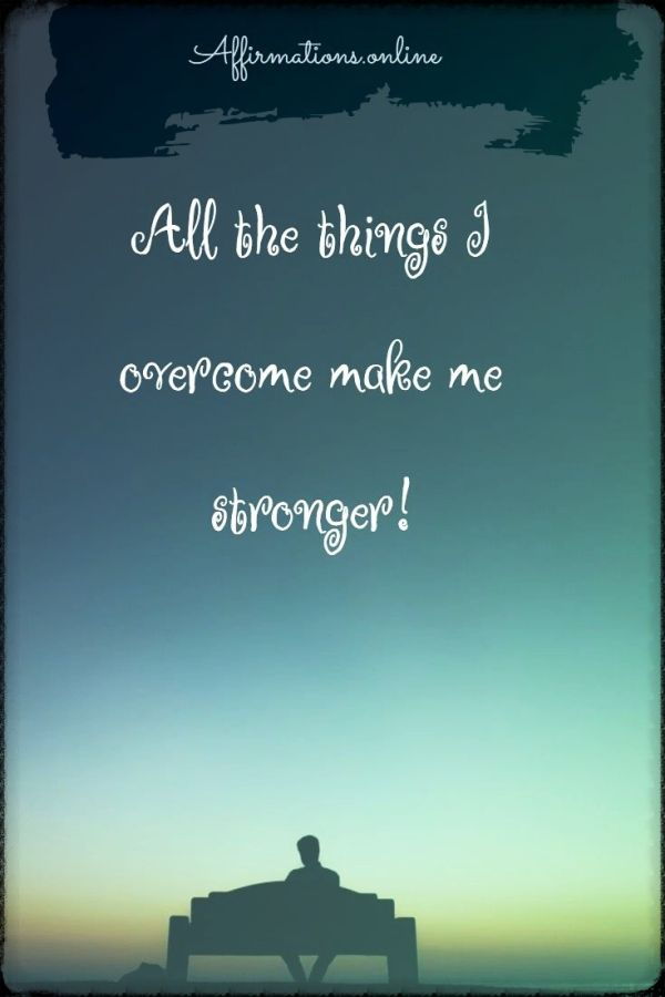 Positive affirmation from Affirmations.online - All the things I overcome make me stronger!