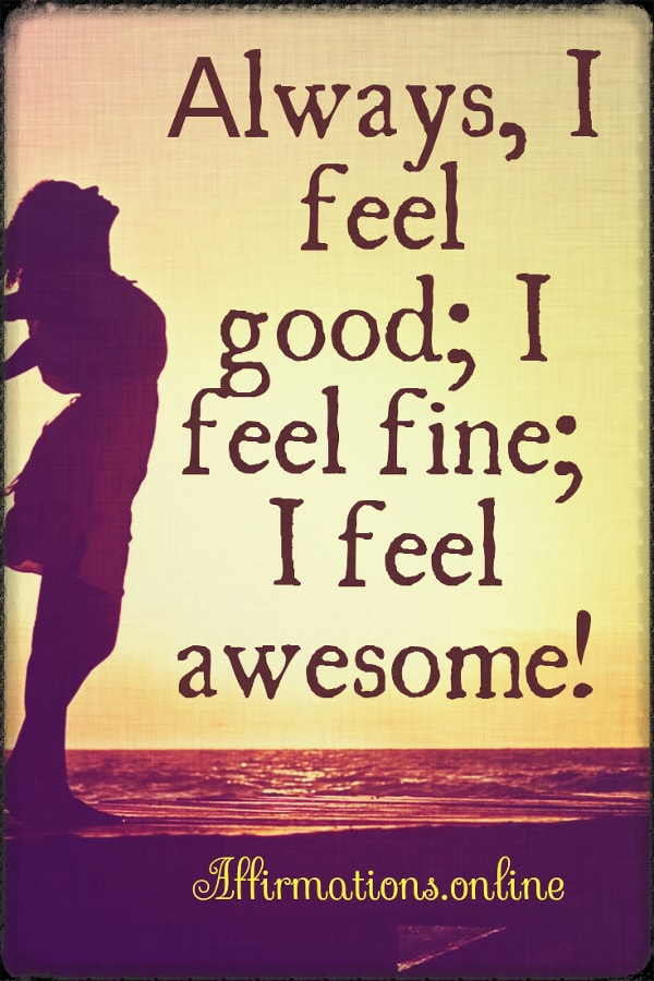 Positive affirmation from Affirmations.online - Аlways, I feel good; I feel fine; I feel awesome!