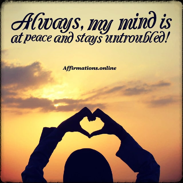 Positive affirmation from Affirmations.online - Always, my mind is at peace and stays untroubled!