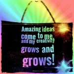 Amazing ideas come to me, and my creativity grows and grows!