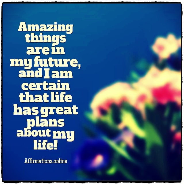 Positive affirmation from Affirmations.online - Amazing things are in my future, and I am certain that life has great plans about my life!
