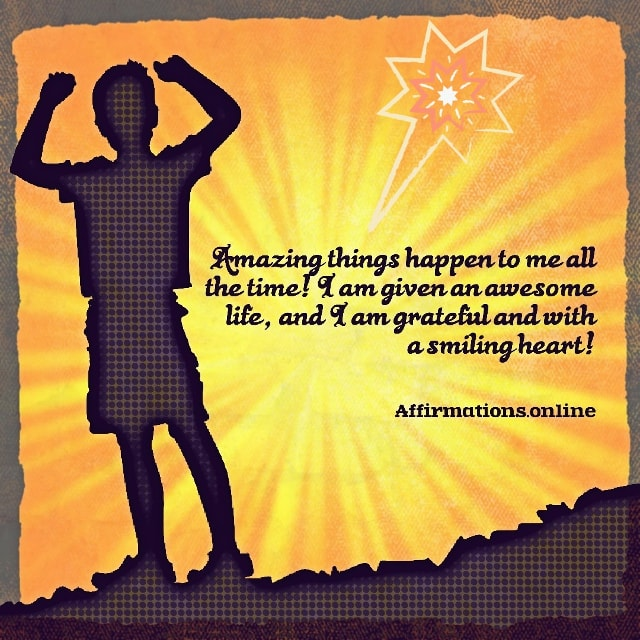 Positive affirmation from Affirmations.online - Amazing things happen to me all the time! I am given an awesome life, and I am grateful and with a smiling heart!