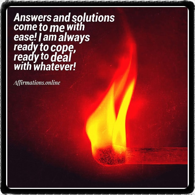 Positive affirmation from Affirmations.online - Answers and solutions come to me with ease! I am always ready to cope, ready to deal with whatever!