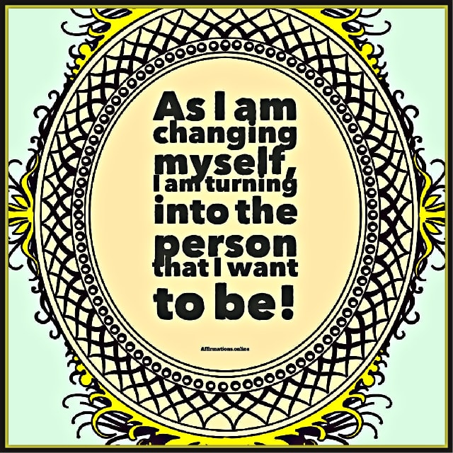 Image affirmation from Affirmations.online - As I am changing myself, I am turning into the person that I want to be!