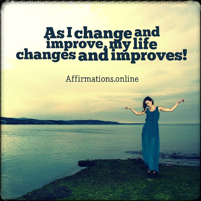 Positive affirmation from Affirmations.online - As I change and improve, my life changes and improves!