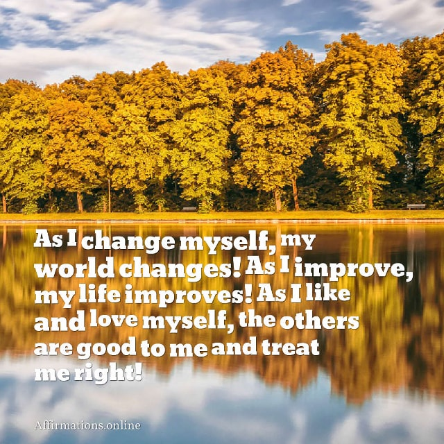 Image affirmation from Affirmations.online - As I change myself, my world changes! As I improve, my life improves! As I like and love myself, the others are good to me and treat me right!