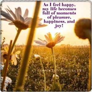 Positive affirmation from Affirmations.online - As I feel happy, my life becomes full of moments of pleasure, happiness, and joy!