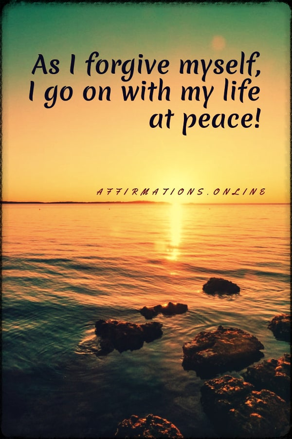 As I forgive myself, I go on with my life at peace!