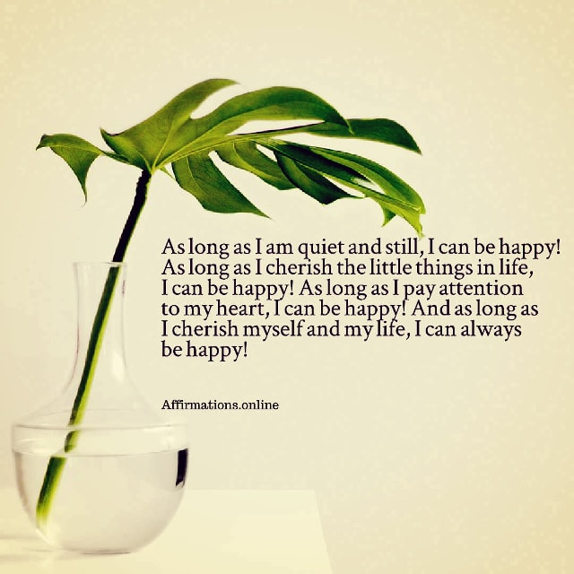 Positive affirmation from Affirmations.online - As long as I am quiet and still, I can be happy! As long as I cherish the little things in life, I can be happy! As long as I pay attention to my heart, I can be happy! And as long as I cherish myself and my life, I can always be happy!