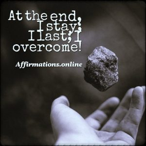 Positive affirmation from Affirmations.online - At the end, I stay; I last; I overcome!