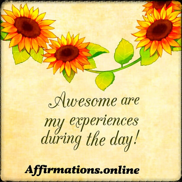 Positive affirmation from Affirmations.online - Awesome are my experiences during the day!