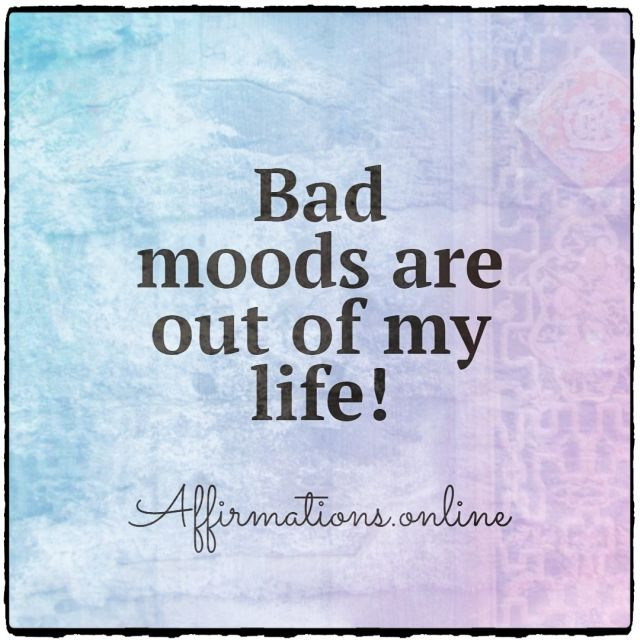 Positive affirmation from Affirmations.online - Bad moods are out of my life!