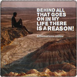 Positive affirmation from Affirmations.online - Behind all that goes on in my life there is a reason!