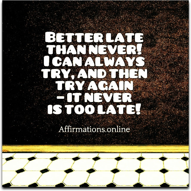 Positive affirmation from Affirmations.online - Better late than never! I can always try, and then try again – it never is too late!