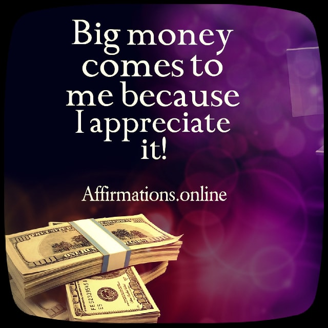 Positive affirmation from Affirmations.online - Big money comes to me because I appreciate it!