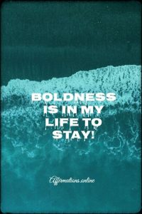 Positive affirmation from Affirmations.online - Boldness is in my life to stay!