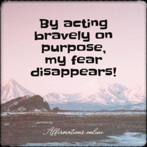 Positive affirmation from Affirmations.online - By acting bravely on purpose, my fear disappears!