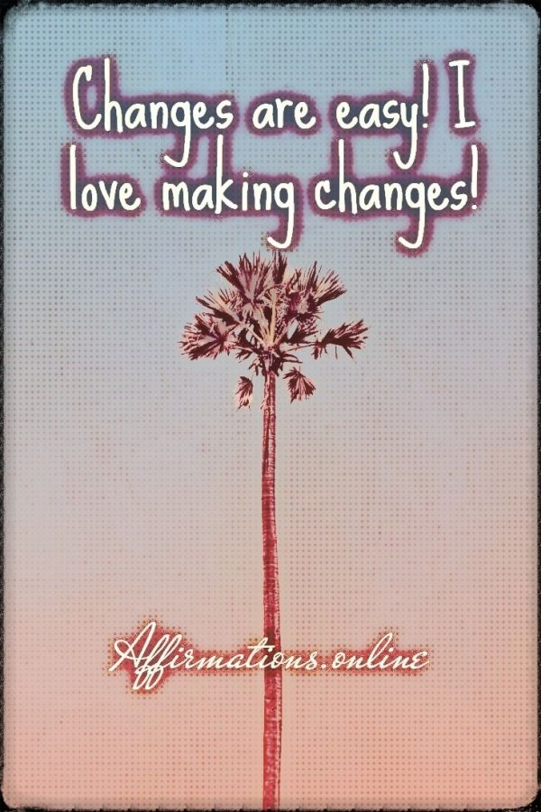 Positive affirmation from Affirmations.online - Changes are easy! I love making changes!