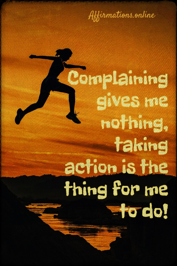 Positive affirmation from Affirmations.online - Complaining gives me nothing, taking action is the thing for me to do!